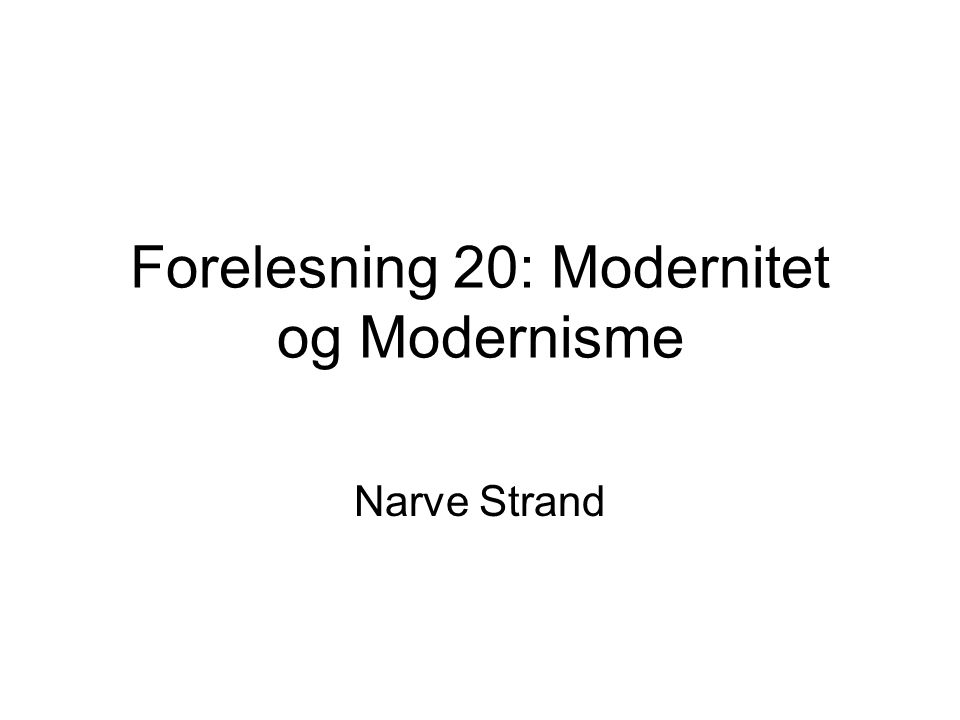 Forelesning 20: Modernitet og Modernisme