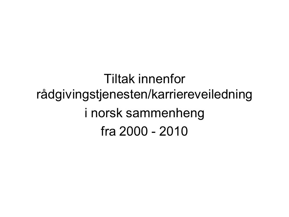 Tiltak innenfor rådgivingstjenesten/karriereveiledning i norsk sammenheng fra 2000 - 2010