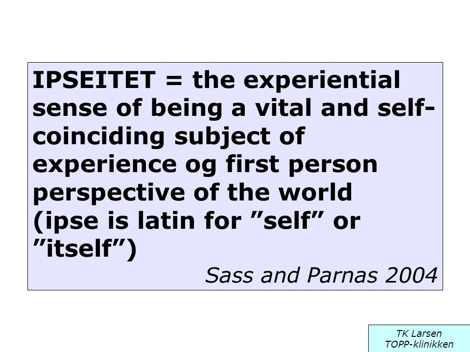 IPSEITET = the experiential sense of being a vital and self-coinciding subject of experience og first person perspective of the world (ipse is latin for self or itself )