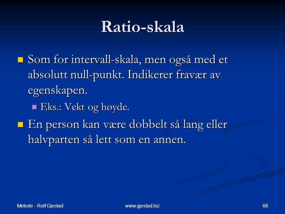Ratio-skala Som for intervall-skala, men også med et absolutt null-punkt. Indikerer fravær av egenskapen.