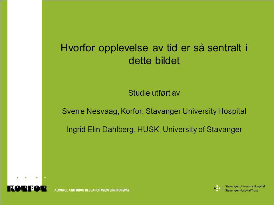 Hvorfor opplevelse av tid er så sentralt i dette bildet Studie utført av Sverre Nesvaag, Korfor, Stavanger University Hospital Ingrid Elin Dahlberg, HUSK, University of Stavanger
