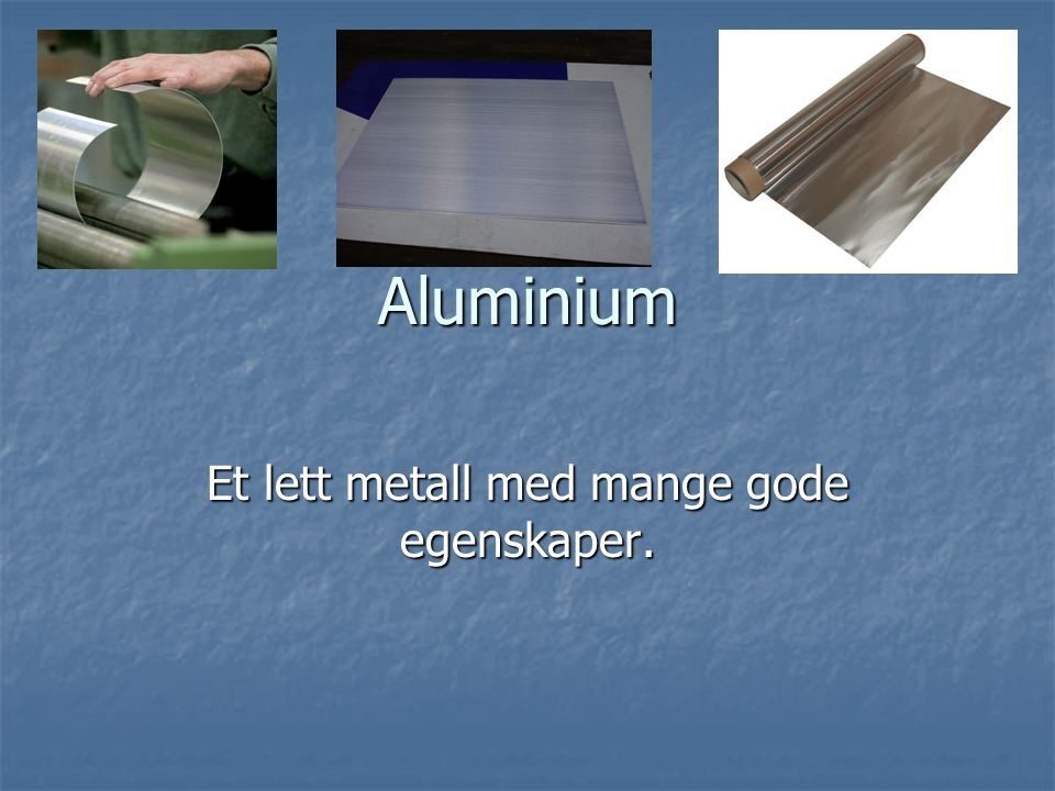 Et lett metall med mange gode egenskaper.