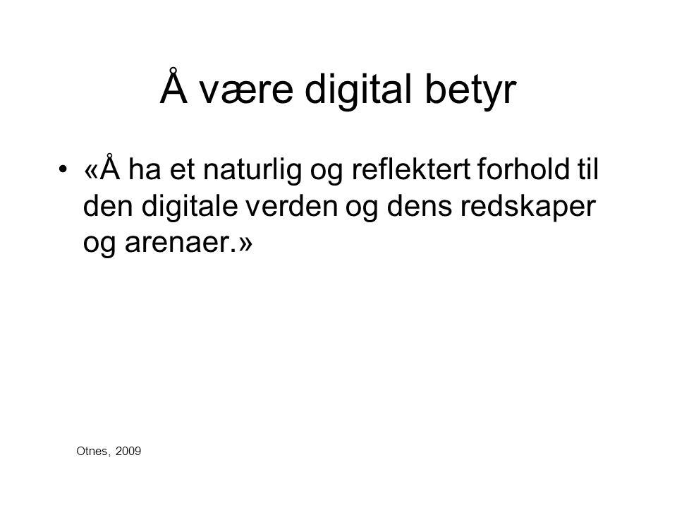 Å være digital betyr «Å ha et naturlig og reflektert forhold til den digitale verden og dens redskaper og arenaer.»