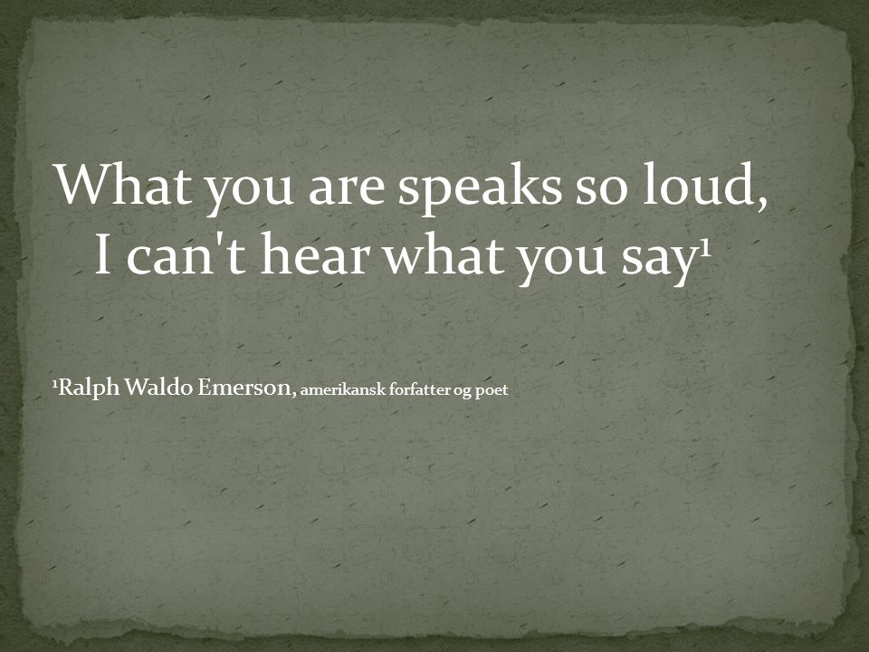 What you are speaks so loud, I can t hear what you say1