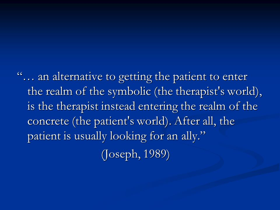 … an alternative to getting the patient to enter the realm of the symbolic (the therapist s world), is the therapist instead entering the realm of the concrete (the patient s world). After all, the patient is usually looking for an ally.