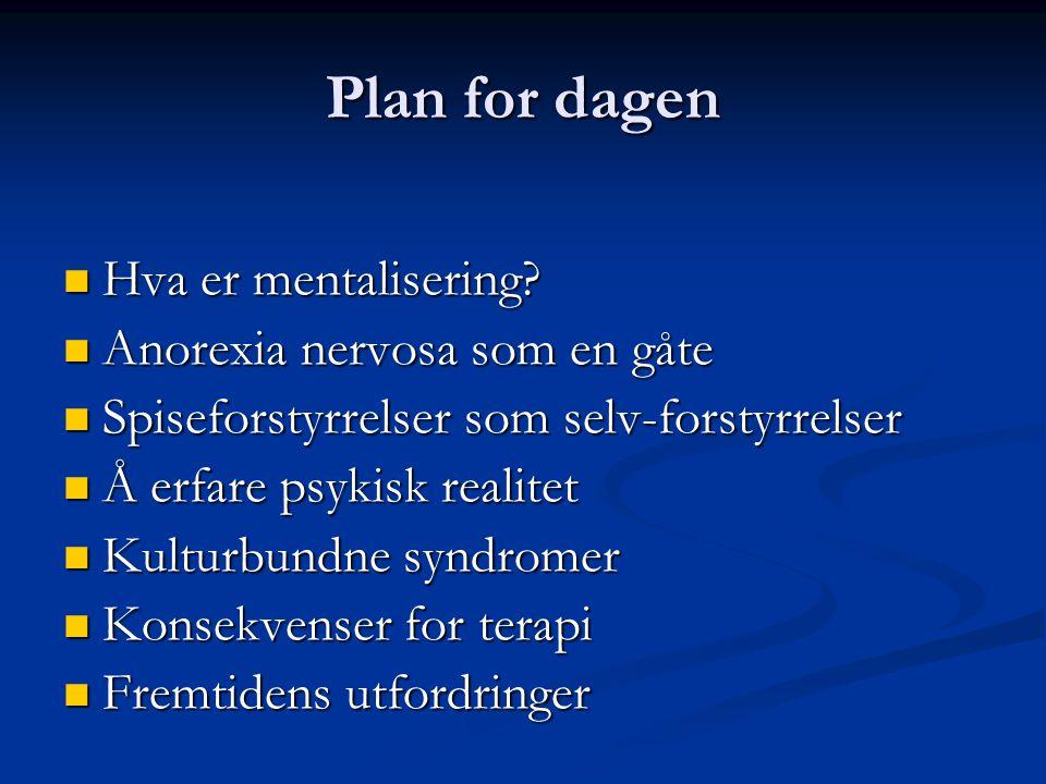 Plan for dagen Hva er mentalisering Anorexia nervosa som en gåte