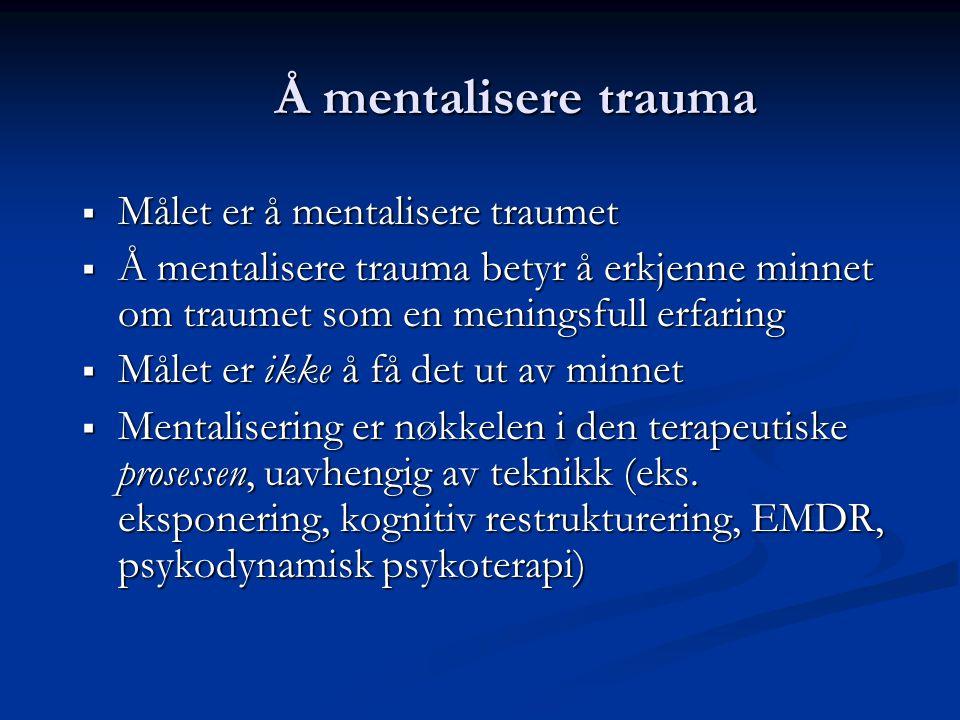 Å mentalisere trauma Målet er å mentalisere traumet