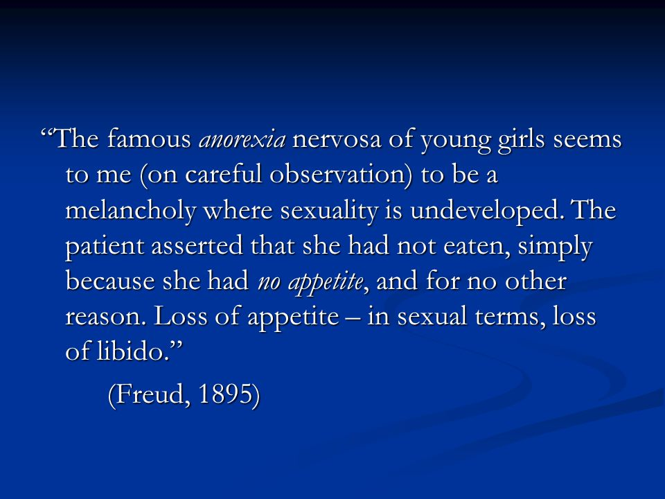 The famous anorexia nervosa of young girls seems to me (on careful observation) to be a melancholy where sexuality is undeveloped. The patient asserted that she had not eaten, simply because she had no appetite, and for no other reason. Loss of appetite – in sexual terms, loss of libido.
