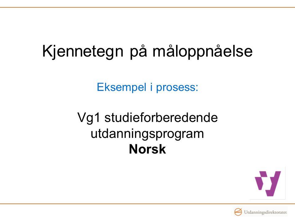 Kjennetegn på måloppnåelse Eksempel i prosess: Vg1 studieforberedende utdanningsprogram Norsk