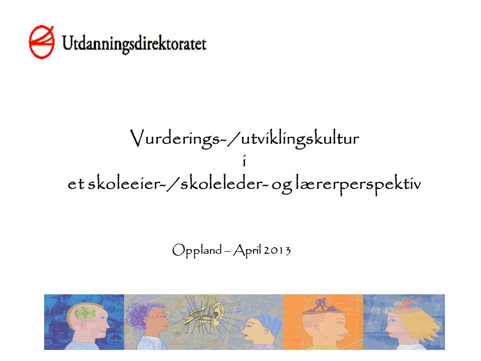 Vurderings- /utviklingskultur i et skoleeier- /skoleleder- og lærerperspektiv Oppland – April 2013