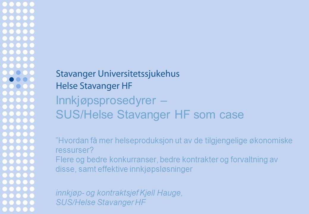 Innkjøpsprosedyrer – SUS/Helse Stavanger HF som case Hvordan få mer helseproduksjon ut av de tilgjengelige økonomiske ressurser Flere og bedre konkurranser, bedre kontrakter og forvaltning av disse, samt effektive innkjøpsløsninger innkjøp- og kontraktsjef Kjell Hauge, SUS/Helse Stavanger HF
