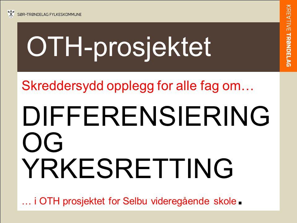 OTH-prosjektet Skreddersydd opplegg for alle fag om… - DIFFERENSIERING OG YRKESRETTING … i OTH prosjektet for Selbu videregående skole.
