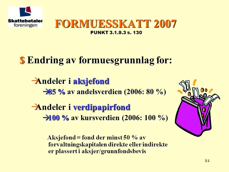 FORMUESSKATT 2007 PUNKT 3.1.9.3 s. 130 $ Endring av formuesgrunnlag for: Andeler i aksjefond. 85 % av andelsverdien (2006: 80 %)