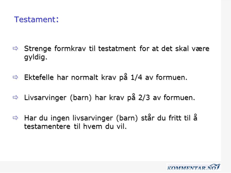 Testament: Strenge formkrav til testatment for at det skal være gyldig. Ektefelle har normalt krav på 1/4 av formuen.