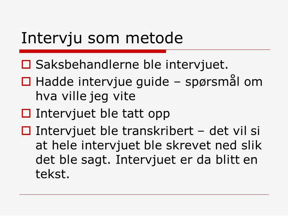 Intervju som metode Saksbehandlerne ble intervjuet.