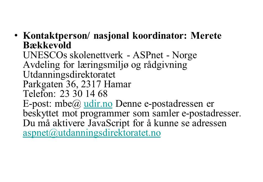 Kontaktperson/ nasjonal koordinator: Merete Bækkevold UNESCOs skolenettverk - ASPnet - Norge Avdeling for læringsmiljø og rådgivning Utdanningsdirektoratet Parkgaten 36, 2317 Hamar Telefon: 23 30 14 68 E-post: mbe@ udir.no Denne e-postadressen er beskyttet mot programmer som samler e-postadresser.