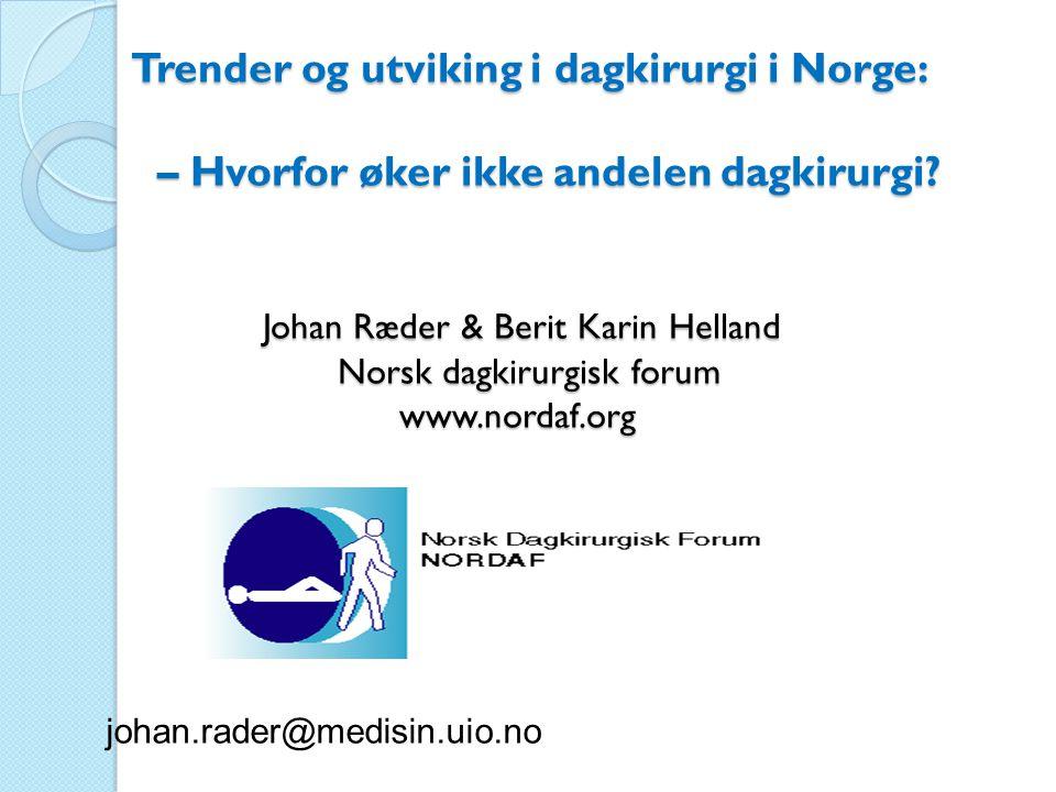 Trender og utviking i dagkirurgi i Norge: – Hvorfor øker ikke andelen dagkirurgi Johan Ræder & Berit Karin Helland Norsk dagkirurgisk forum www.nordaf.org