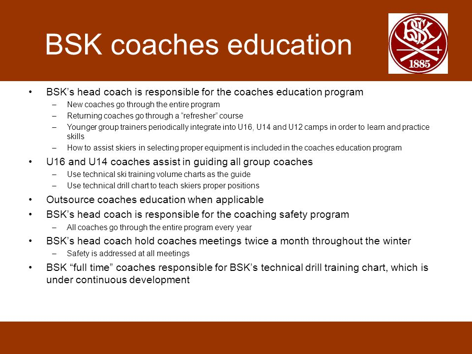 BSK coaches education BSK's head coach is responsible for the coaches education program. New coaches go through the entire program.