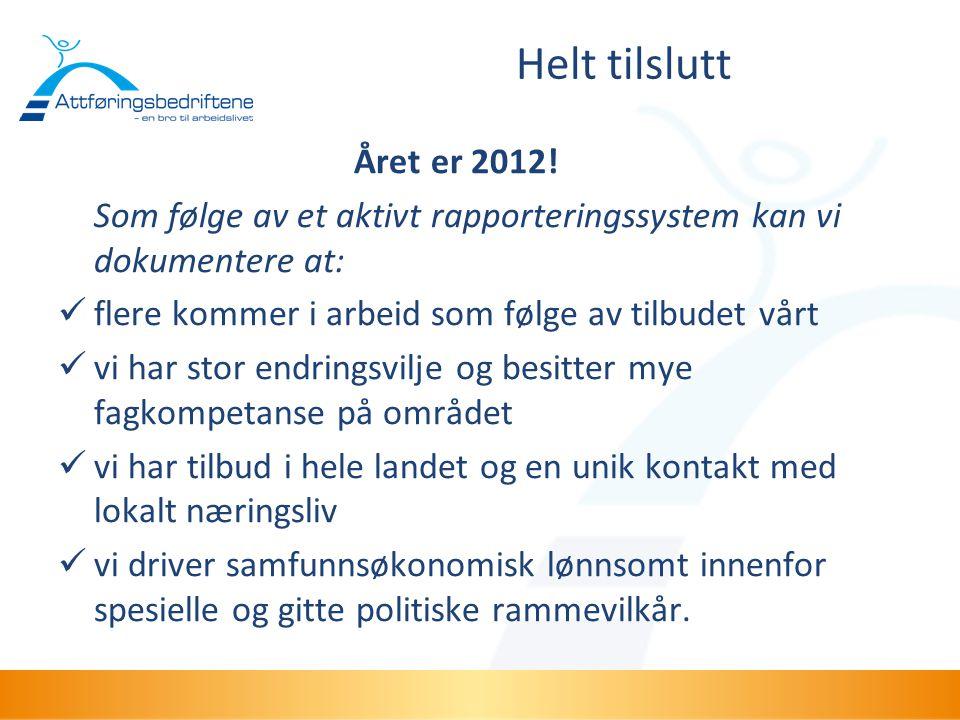 Helt tilslutt Året er 2012! Som følge av et aktivt rapporteringssystem kan vi dokumentere at: flere kommer i arbeid som følge av tilbudet vårt.