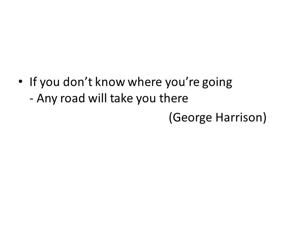 If you don't know where you're going - Any road will take you there