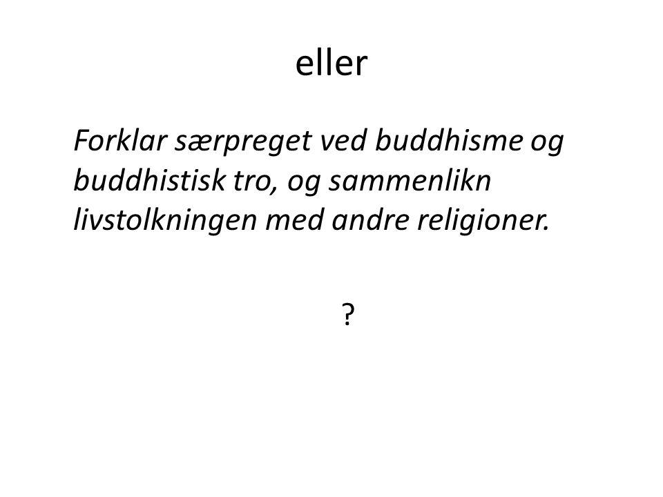 eller Forklar særpreget ved buddhisme og buddhistisk tro, og sammenlikn livstolkningen med andre religioner.