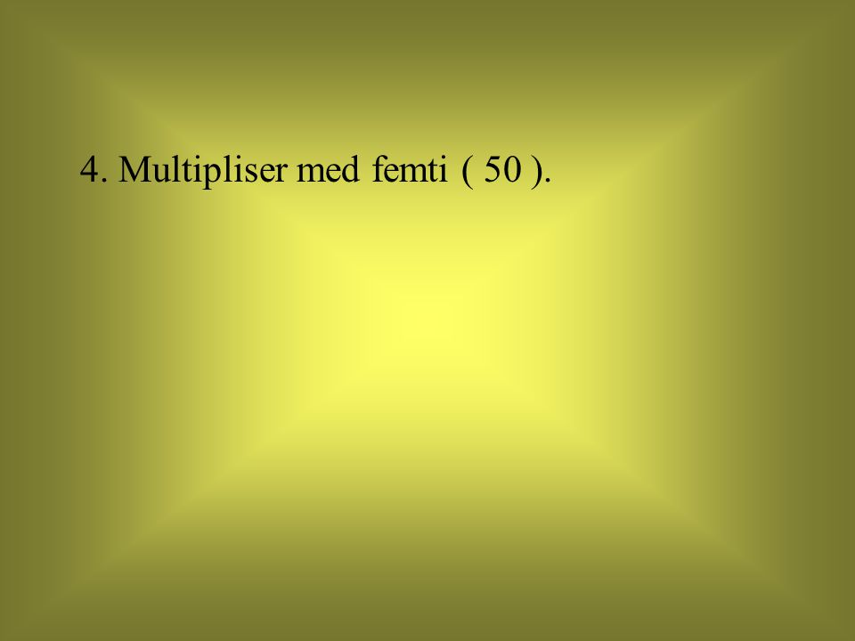 4. Multipliser med femti ( 50 ).