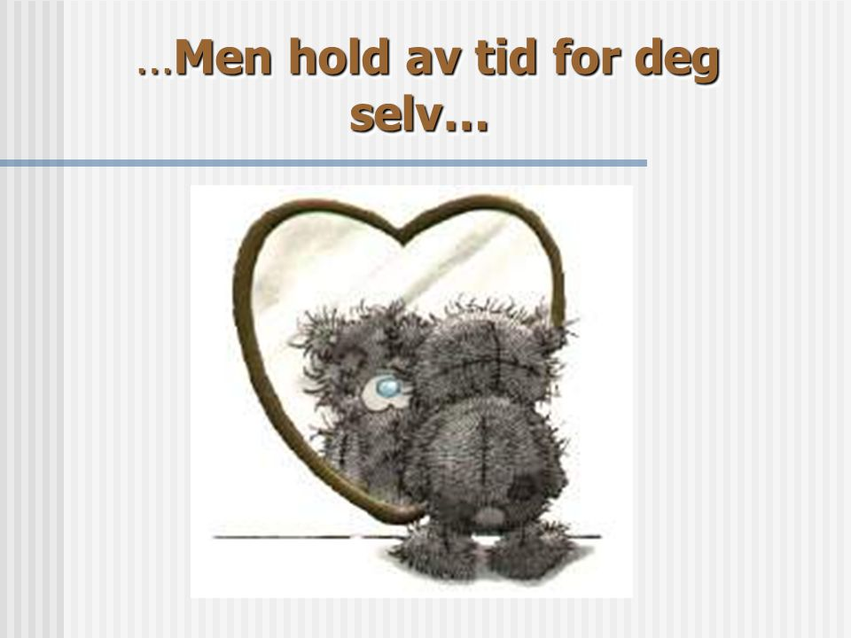 …Men hold av tid for deg selv…