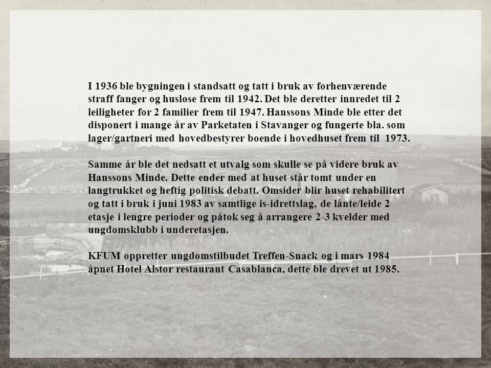 I 1936 ble bygningen i standsatt og tatt i bruk av forhenværende straff fanger og husløse frem til 1942. Det ble deretter innredet til 2 leiligheter for 2 familier frem til 1947. Hanssons Minde ble etter det disponert i mange år av Parketaten i Stavanger og fungerte bla. som lager/gartneri med hovedbestyrer boende i hovedhuset frem til 1973.