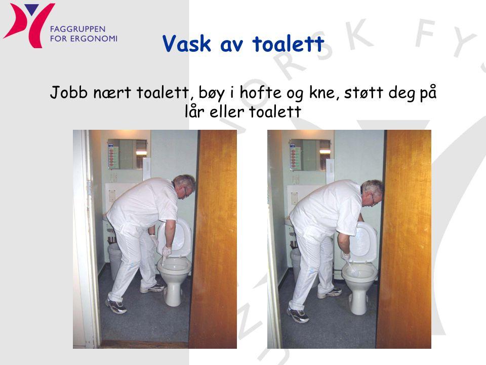 Vask av toalett Jobb nært toalett, bøy i hofte og kne, støtt deg på lår eller toalett