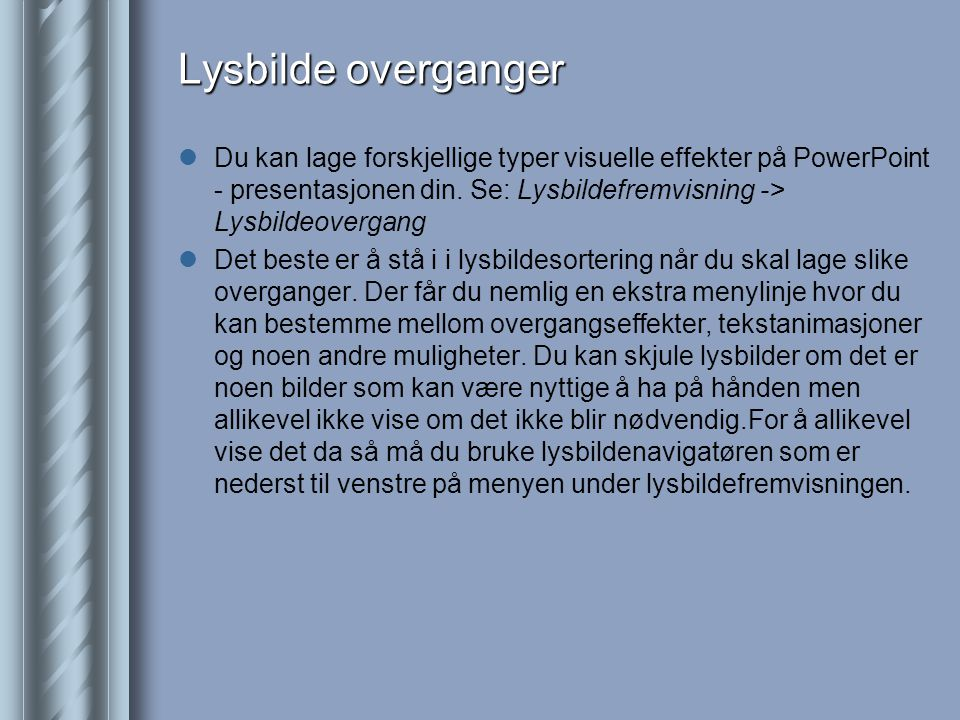 Lysbilde overganger Du kan lage forskjellige typer visuelle effekter på PowerPoint - presentasjonen din. Se: Lysbildefremvisning -> Lysbildeovergang.