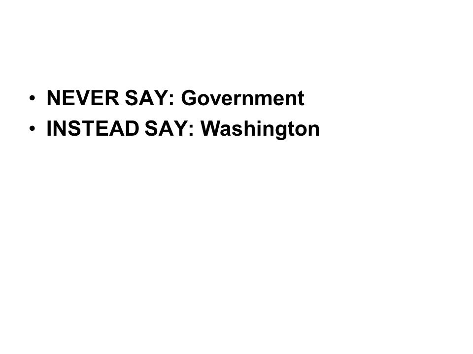 NEVER SAY: Government INSTEAD SAY: Washington