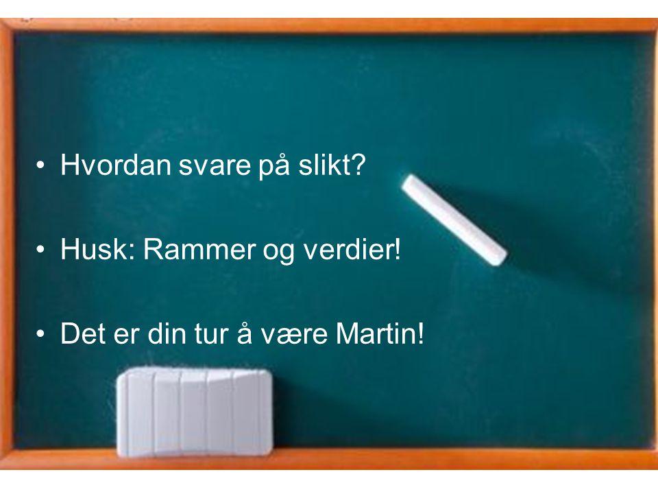 Hvordan svare på slikt Husk: Rammer og verdier! Det er din tur å være Martin!