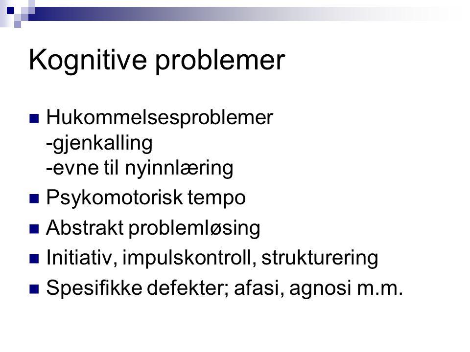 Kognitive problemer Hukommelsesproblemer -gjenkalling -evne til nyinnlæring. Psykomotorisk tempo. Abstrakt problemløsing.