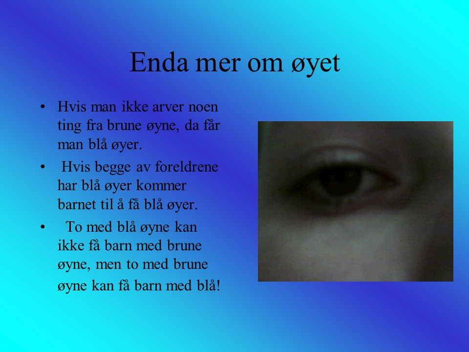 Enda mer om øyet Hvis man ikke arver noen ting fra brune øyne, da får man blå øyer.