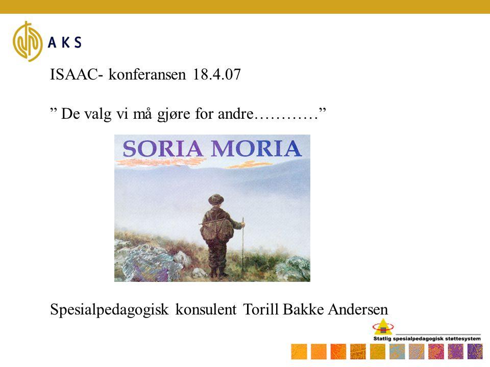ISAAC- konferansen 18.4.07 De valg vi må gjøre for andre………… Spesialpedagogisk konsulent Torill Bakke Andersen.