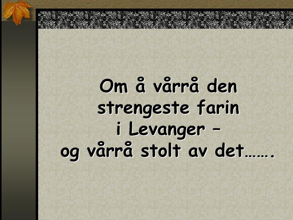 Om å vårrå den strengeste farin i Levanger – og vårrå stolt av det…….