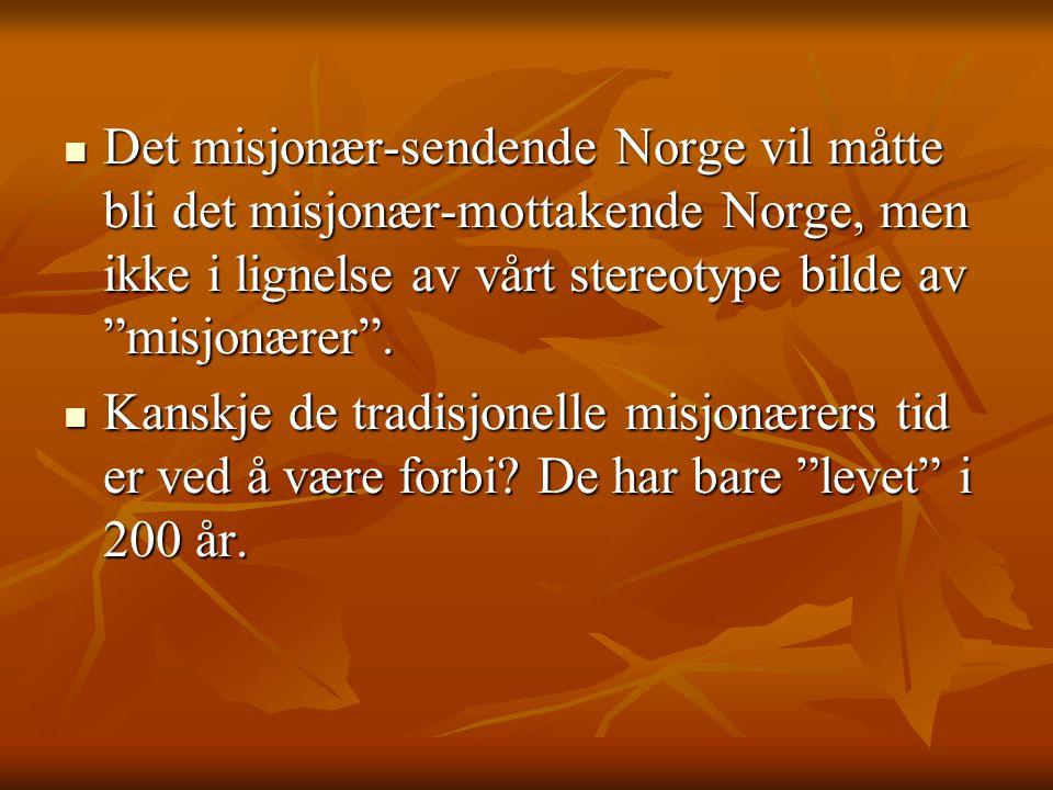 Det misjonær-sendende Norge vil måtte bli det misjonær-mottakende Norge, men ikke i lignelse av vårt stereotype bilde av misjonærer .