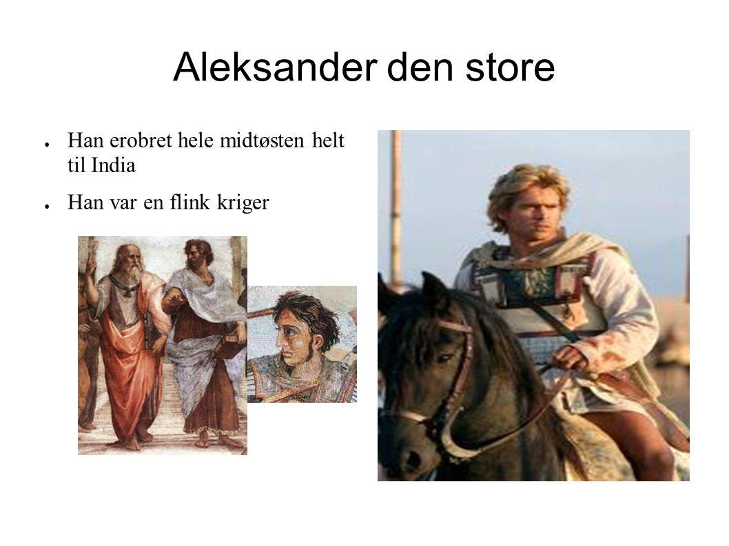 Aleksander den store Han erobret hele midtøsten helt til India