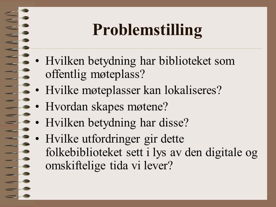 Problemstilling Hvilken betydning har biblioteket som offentlig møteplass Hvilke møteplasser kan lokaliseres