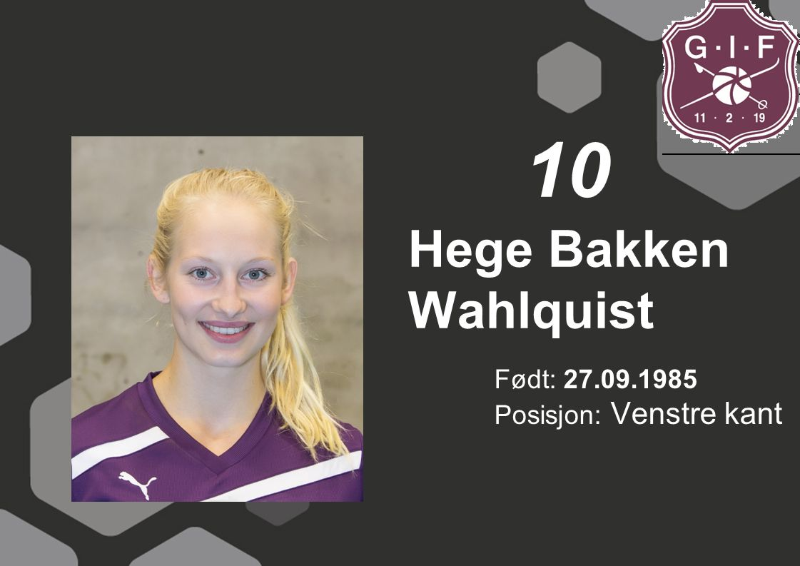 10 Hege Bakken Wahlquist Født: 27.09.1985 Posisjon: Venstre kant