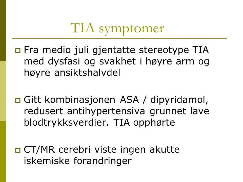 TIA symptomer Fra medio juli gjentatte stereotype TIA med dysfasi og svakhet i høyre arm og høyre ansiktshalvdel.