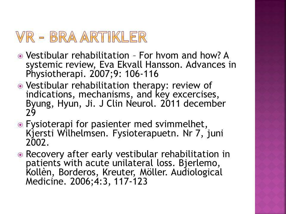VR – bra artikler Vestibular rehabilitation – For hvom and how A systemic review, Eva Ekvall Hansson. Advances in Physiotherapi. 2007;9: 106-116.
