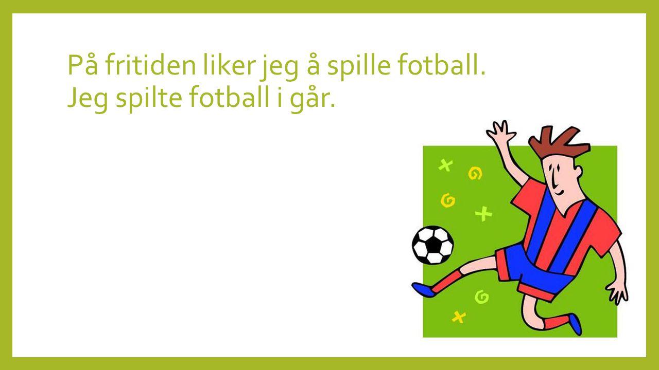 På fritiden liker jeg å spille fotball. Jeg spilte fotball i går.