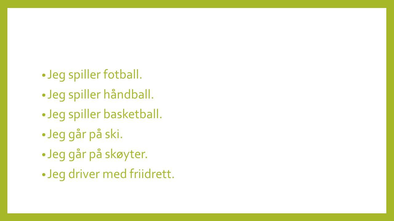 Jeg spiller fotball. Jeg spiller håndball. Jeg spiller basketball. Jeg går på ski. Jeg går på skøyter.