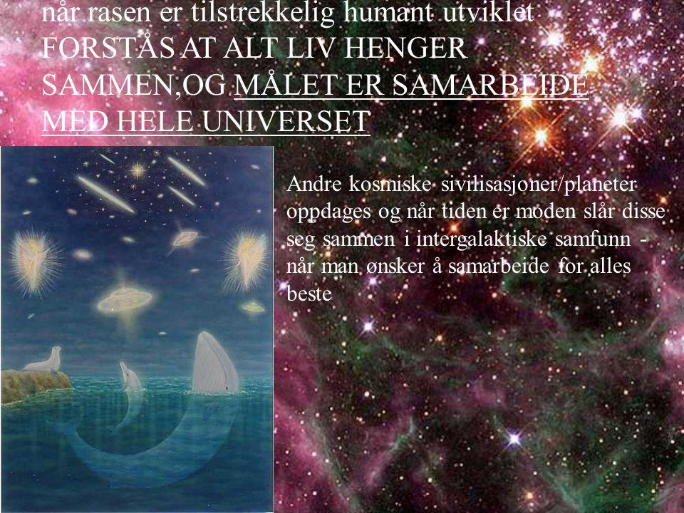 når rasen er tilstrekkelig humant utviklet FORSTÅS AT ALT LIV HENGER SAMMEN,OG MÅLET ER SAMARBEIDE MED HELE UNIVERSET
