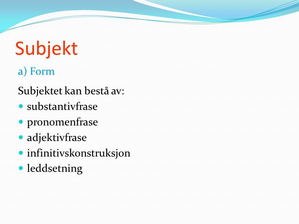 Subjekt a) Form Subjektet kan bestå av: substantivfrase pronomenfrase