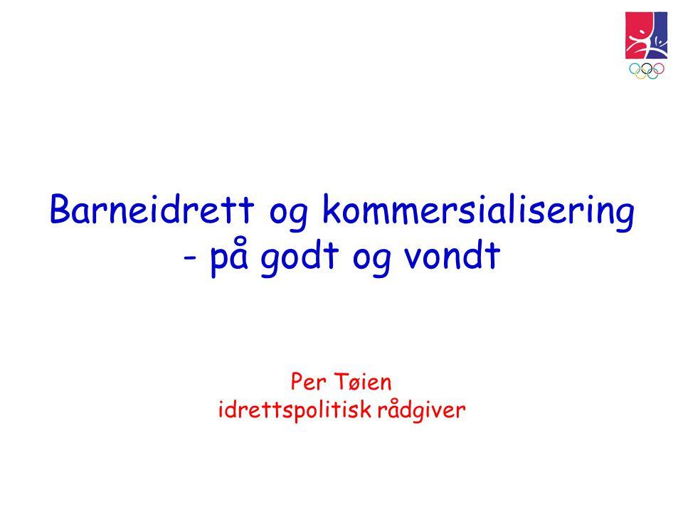 Barneidrett og kommersialisering - på godt og vondt Per Tøien idrettspolitisk rådgiver