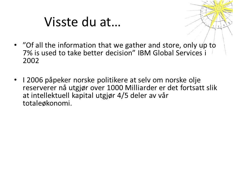 Visste du at… Of all the information that we gather and store, only up to 7% is used to take better decision IBM Global Services i 2002.