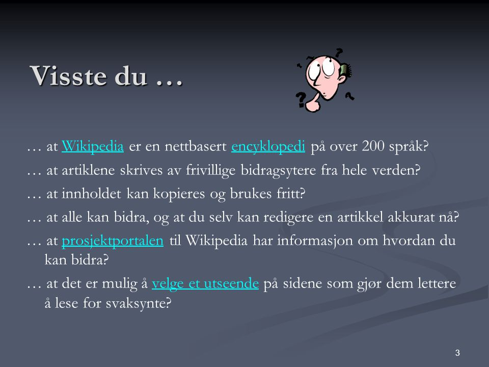 Visste du … … at Wikipedia er en nettbasert encyklopedi på over 200 språk … at artiklene skrives av frivillige bidragsytere fra hele verden