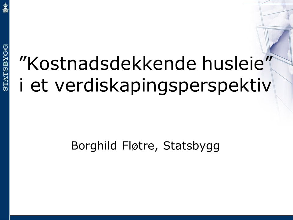 Kostnadsdekkende husleie i et verdiskapingsperspektiv Borghild Fløtre, Statsbygg